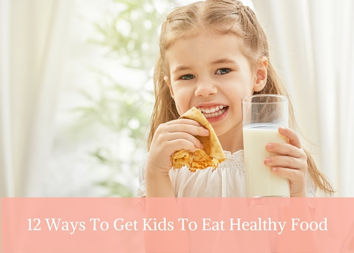 12 Ways To Get Kids To Eat Healthy Food