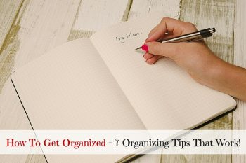How To Get Organized – 7 Organizing Tips That Work!